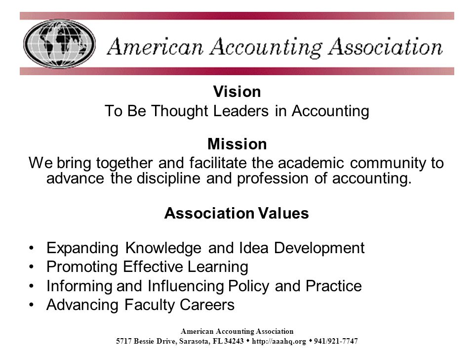 American Accounting Association 5717 Bessie Drive, Sarasota, FL 34243 http://aaahq.org 941/921-7747 Vision To Be Thought Leaders in Accounting Mission We bring together and facilitate the academic community to advance the discipline and profession of accounting.
