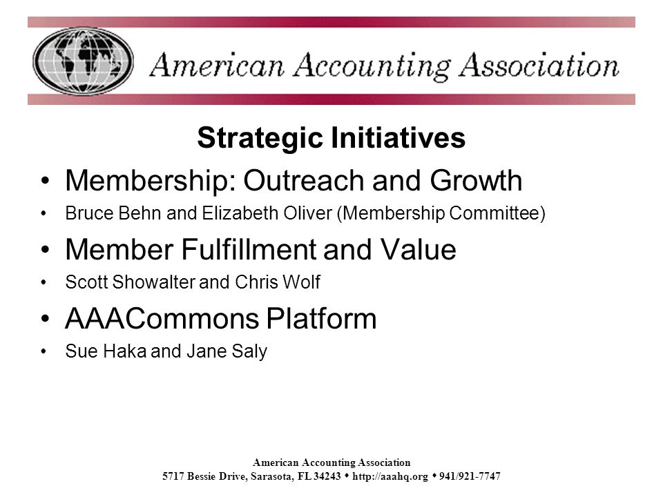 American Accounting Association 5717 Bessie Drive, Sarasota, FL 34243 http://aaahq.org 941/921-7747 Strategic Initiatives Membership: Outreach and Growth Bruce Behn and Elizabeth Oliver (Membership Committee) Member Fulfillment and Value Scott Showalter and Chris Wolf AAACommons Platform Sue Haka and Jane Saly
