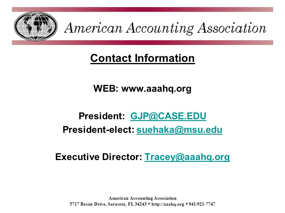 American Accounting Association 5717 Bessie Drive, Sarasota, FL 34243 http://aaahq.org 941/921-7747 Contact Information WEB: www.aaahq.org President: GJP@CASE.EDUGJP@CASE.EDU President-elect: suehaka@msu.edusuehaka@msu.edu Executive Director: Tracey@aaahq.orgTracey@aaahq.org