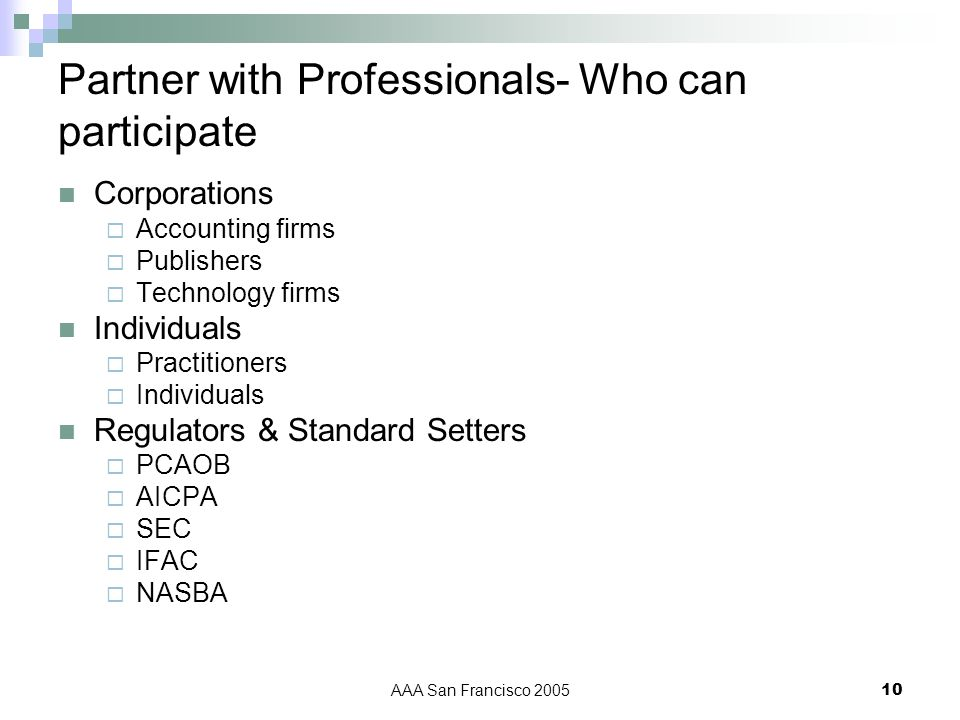 AAA San Francisco 200510 Partner with Professionals- Who can participate Corporations Accounting firms Publishers Technology firms Individuals Practitioners Individuals Regulators & Standard Setters PCAOB AICPA SEC IFAC NASBA