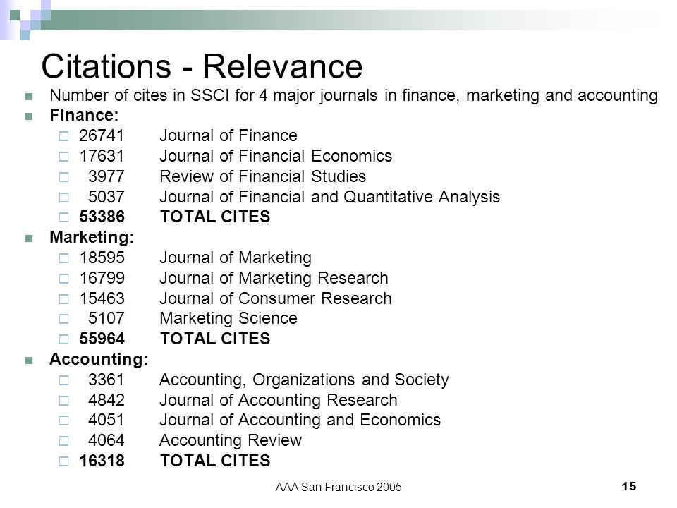 AAA San Francisco 200515 Citations - Relevance Number of cites in SSCI for 4 major journals in finance, marketing and accounting Finance: 26741Journal of Finance 17631Journal of Financial Economics 3977Review of Financial Studies 5037 Journal of Financial and Quantitative Analysis 53386 TOTAL CITES Marketing: 18595Journal of Marketing 16799Journal of Marketing Research 15463Journal of Consumer Research 5107 Marketing Science 55964 TOTAL CITES Accounting: 3361Accounting, Organizations and Society 4842Journal of Accounting Research 4051Journal of Accounting and Economics 4064 Accounting Review 16318 TOTAL CITES
