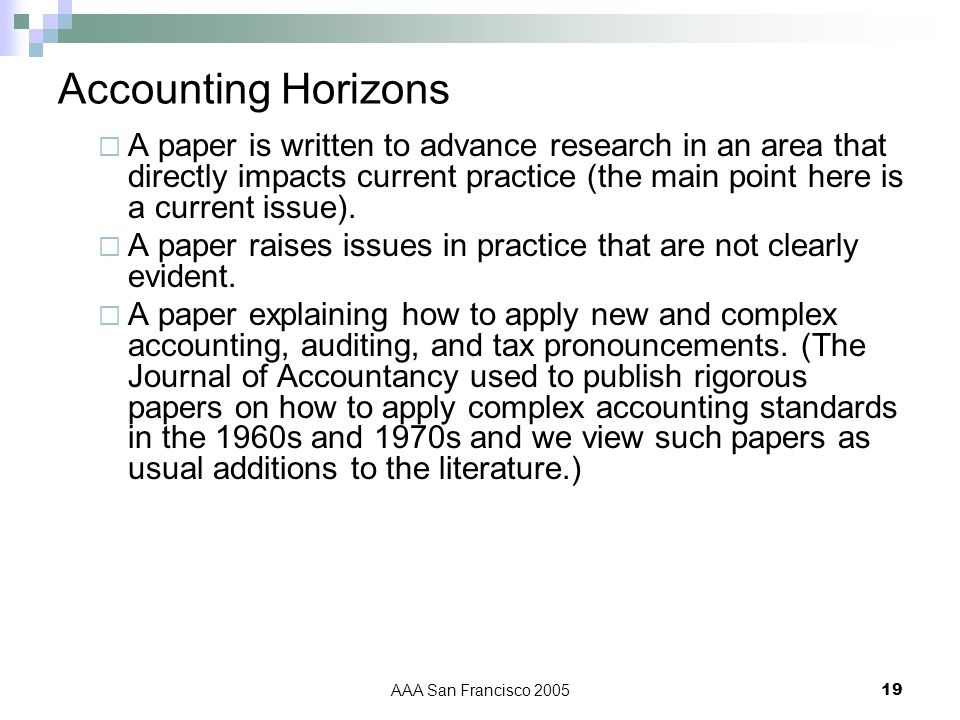 AAA San Francisco 200519 Accounting Horizons A paper is written to advance research in an area that directly impacts current practice (the main point here is a current issue).