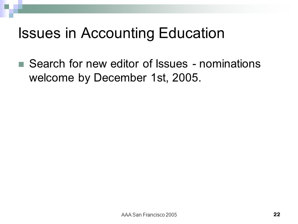 AAA San Francisco 200522 Issues in Accounting Education Search for new editor of Issues - nominations welcome by December 1st, 2005.