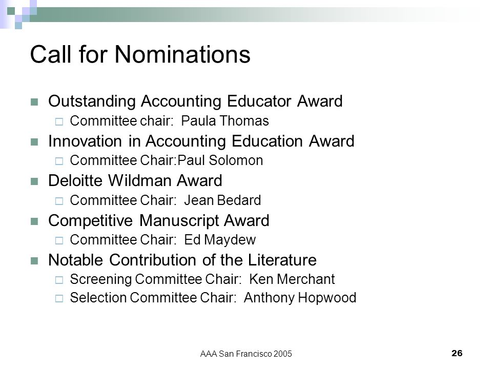 AAA San Francisco 200526 Call for Nominations Outstanding Accounting Educator Award Committee chair: Paula Thomas Innovation in Accounting Education Award Committee Chair:Paul Solomon Deloitte Wildman Award Committee Chair: Jean Bedard Competitive Manuscript Award Committee Chair: Ed Maydew Notable Contribution of the Literature Screening Committee Chair: Ken Merchant Selection Committee Chair: Anthony Hopwood