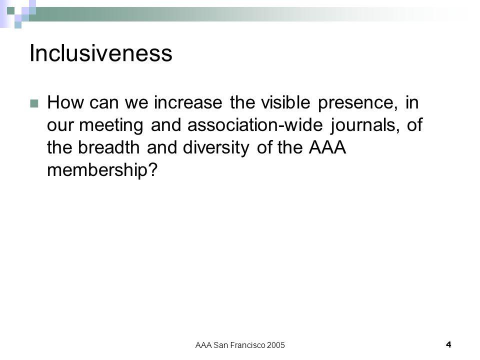 AAA San Francisco 20054 Inclusiveness How can we increase the visible presence, in our meeting and association-wide journals, of the breadth and diversity of the AAA membership