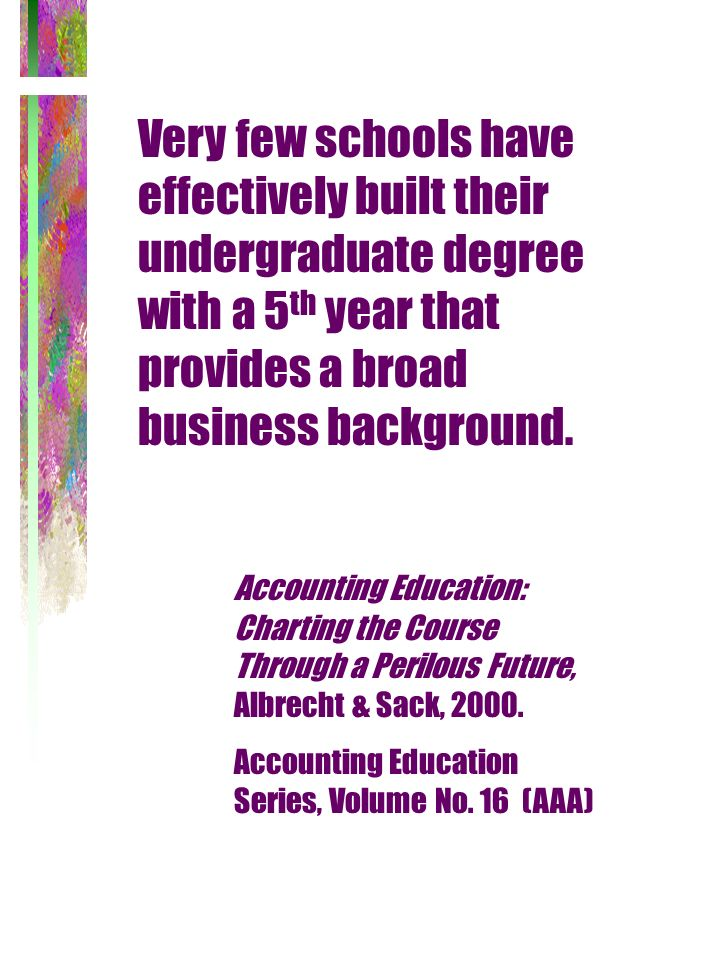 Very few schools have effectively built their undergraduate degree with a 5 th year that provides a broad business background. Accounting Education: C