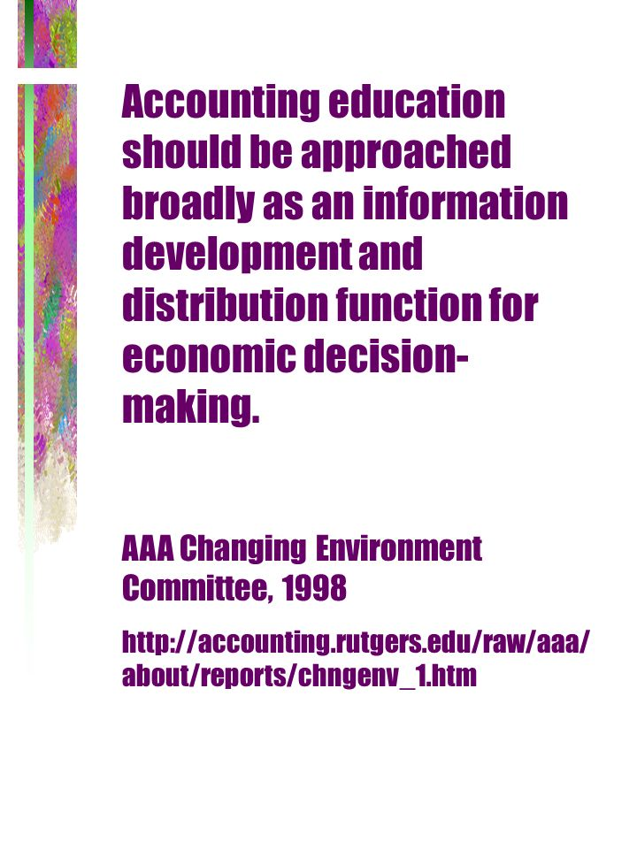 Accounting education should be approached broadly as an information development and distribution function for economic decision- making. AAA Changing