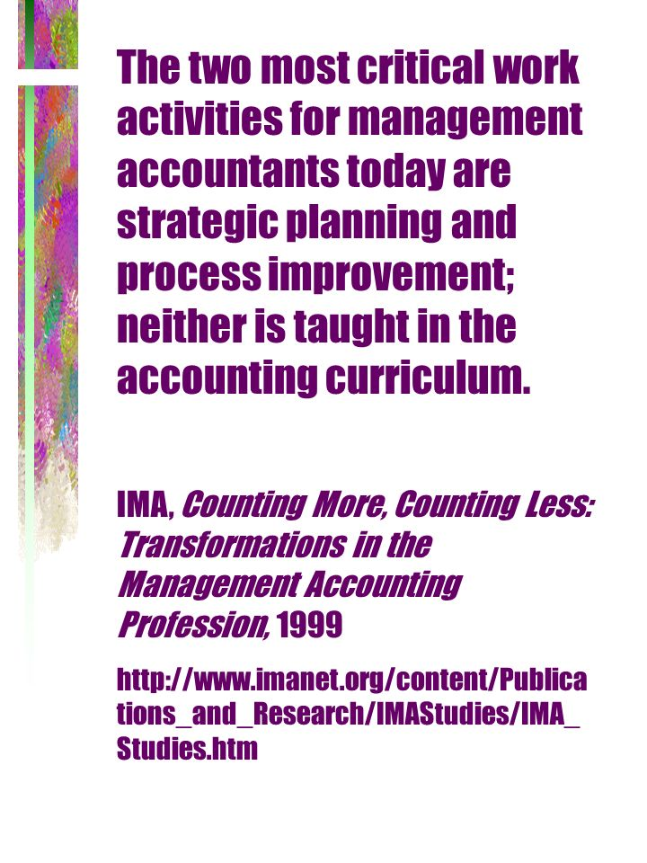 The two most critical work activities for management accountants today are strategic planning and process improvement; neither is taught in the accoun