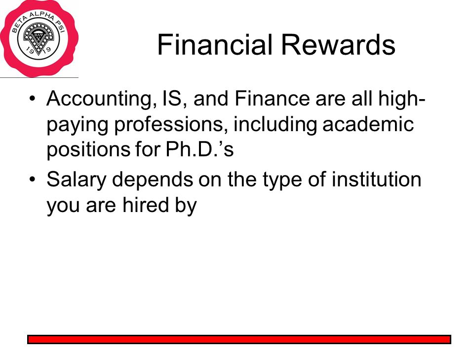 Financial Rewards Accounting, IS, and Finance are all high- paying professions, including academic positions for Ph.D.s Salary depends on the type of institution you are hired by
