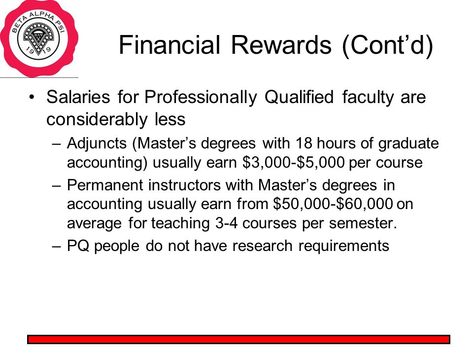 Financial Rewards (Contd) Salaries for Professionally Qualified faculty are considerably less –Adjuncts (Masters degrees with 18 hours of graduate accounting) usually earn $3,000-$5,000 per course –Permanent instructors with Masters degrees in accounting usually earn from $50,000-$60,000 on average for teaching 3-4 courses per semester.