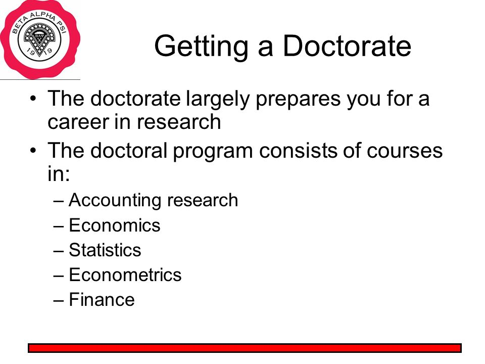 Getting a Doctorate The doctorate largely prepares you for a career in research The doctoral program consists of courses in: –Accounting research –Economics –Statistics –Econometrics –Finance