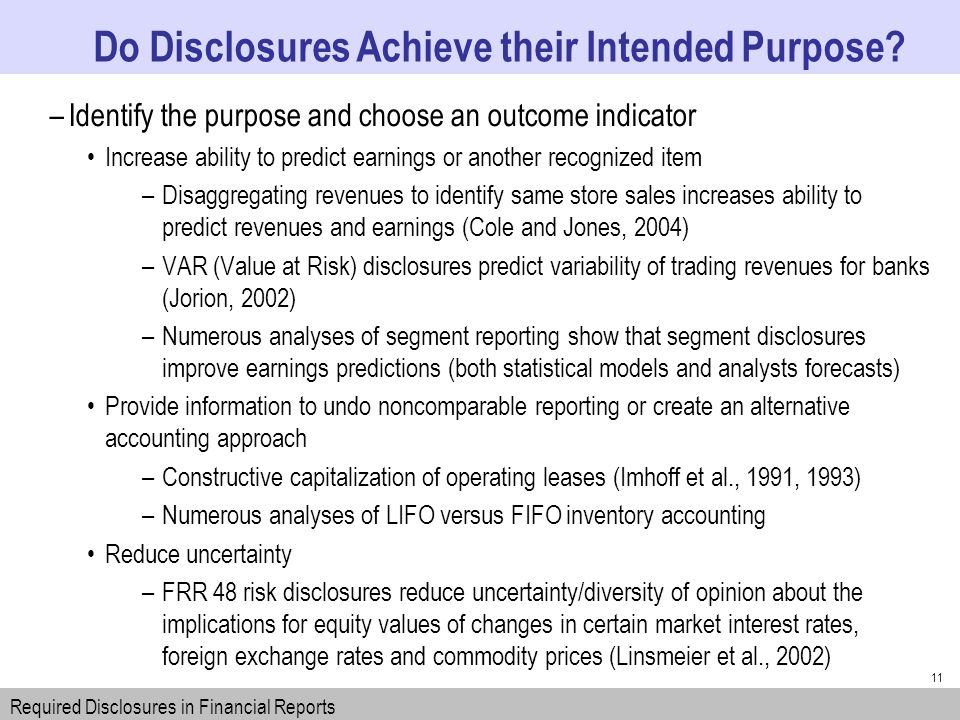 11 –Identify the purpose and choose an outcome indicator Increase ability to predict earnings or another recognized item –Disaggregating revenues to identify same store sales increases ability to predict revenues and earnings (Cole and Jones, 2004) –VAR (Value at Risk) disclosures predict variability of trading revenues for banks (Jorion, 2002) –Numerous analyses of segment reporting show that segment disclosures improve earnings predictions (both statistical models and analysts forecasts) Provide information to undo noncomparable reporting or create an alternative accounting approach –Constructive capitalization of operating leases (Imhoff et al., 1991, 1993) –Numerous analyses of LIFO versus FIFO inventory accounting Reduce uncertainty –FRR 48 risk disclosures reduce uncertainty/diversity of opinion about the implications for equity values of changes in certain market interest rates, foreign exchange rates and commodity prices (Linsmeier et al., 2002) Do Disclosures Achieve their Intended Purpose.