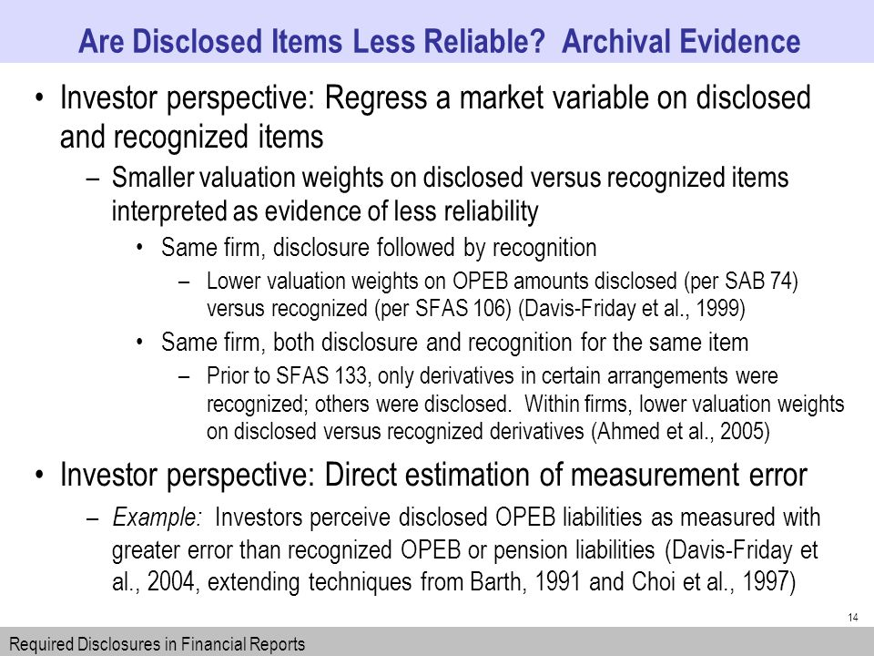 14 Investor perspective: Regress a market variable on disclosed and recognized items –Smaller valuation weights on disclosed versus recognized items interpreted as evidence of less reliability Same firm, disclosure followed by recognition –Lower valuation weights on OPEB amounts disclosed (per SAB 74) versus recognized (per SFAS 106) (Davis-Friday et al., 1999) Same firm, both disclosure and recognition for the same item –Prior to SFAS 133, only derivatives in certain arrangements were recognized; others were disclosed.