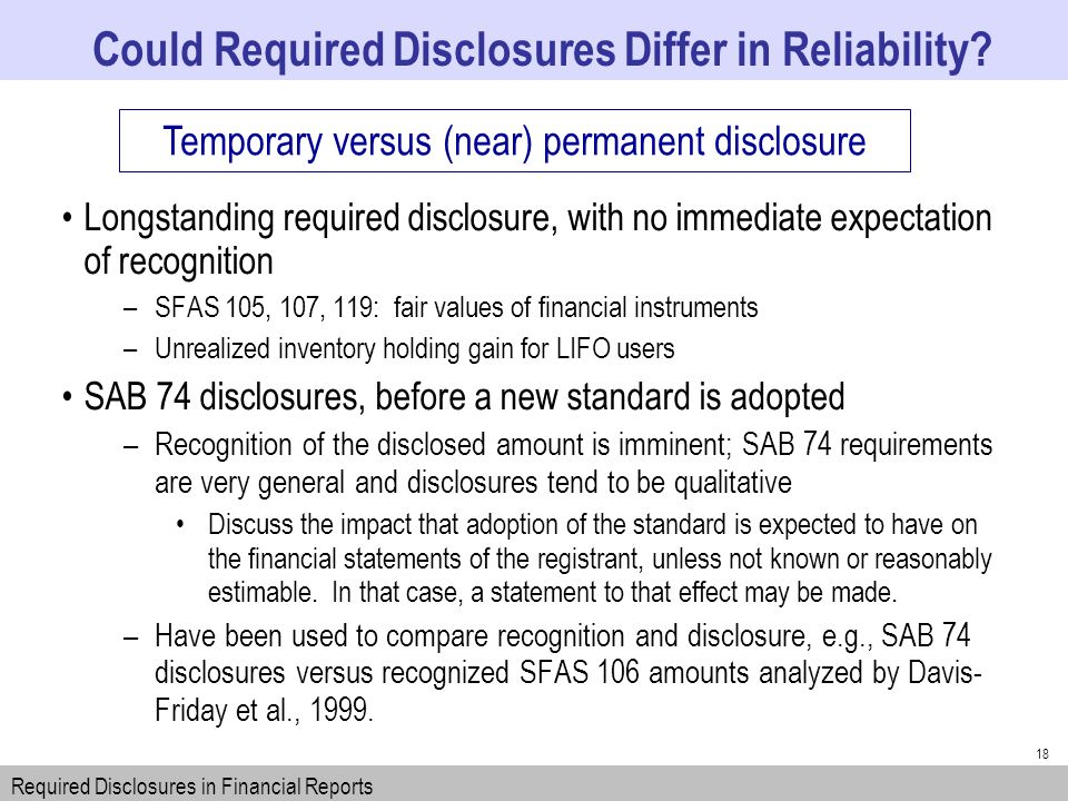 18 Longstanding required disclosure, with no immediate expectation of recognition –SFAS 105, 107, 119: fair values of financial instruments –Unrealized inventory holding gain for LIFO users SAB 74 disclosures, before a new standard is adopted –Recognition of the disclosed amount is imminent; SAB 74 requirements are very general and disclosures tend to be qualitative Discuss the impact that adoption of the standard is expected to have on the financial statements of the registrant, unless not known or reasonably estimable.