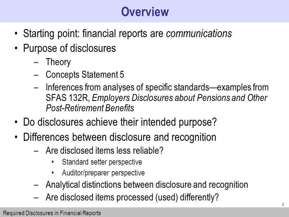 2 Starting point: financial reports are communications Purpose of disclosures –Theory –Concepts Statement 5 –Inferences from analyses of specific standardsexamples from SFAS 132R, Employers Disclosures about Pensions and Other Post-Retirement Benefits Do disclosures achieve their intended purpose.