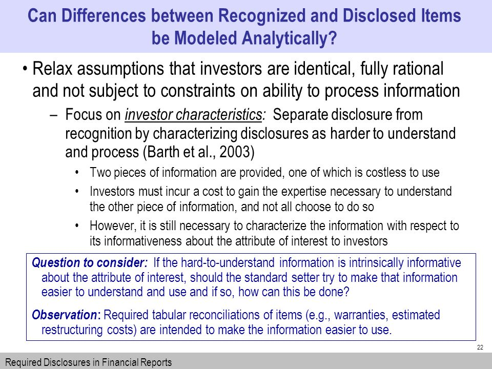 22 Relax assumptions that investors are identical, fully rational and not subject to constraints on ability to process information –Focus on investor characteristics: Separate disclosure from recognition by characterizing disclosures as harder to understand and process (Barth et al., 2003) Two pieces of information are provided, one of which is costless to use Investors must incur a cost to gain the expertise necessary to understand the other piece of information, and not all choose to do so However, it is still necessary to characterize the information with respect to its informativeness about the attribute of interest to investors Can Differences between Recognized and Disclosed Items be Modeled Analytically.