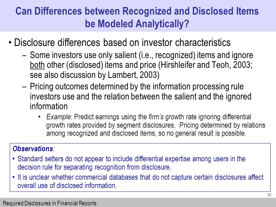 23 Disclosure differences based on investor characteristics –Some investors use only salient (i.e., recognized) items and ignore both other (disclosed) items and price (Hirshleifer and Teoh, 2003; see also discussion by Lambert, 2003) –Pricing outcomes determined by the information processing rule investors use and the relation between the salient and the ignored information Example : Predict earnings using the firms growth rate ignoring differential growth rates provided by segment disclosures.
