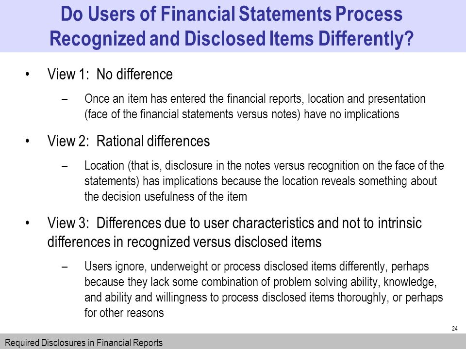 24 View 1: No difference –Once an item has entered the financial reports, location and presentation (face of the financial statements versus notes) have no implications View 2: Rational differences –Location (that is, disclosure in the notes versus recognition on the face of the statements) has implications because the location reveals something about the decision usefulness of the item View 3: Differences due to user characteristics and not to intrinsic differences in recognized versus disclosed items –Users ignore, underweight or process disclosed items differently, perhaps because they lack some combination of problem solving ability, knowledge, and ability and willingness to process disclosed items thoroughly, or perhaps for other reasons Do Users of Financial Statements Process Recognized and Disclosed Items Differently.