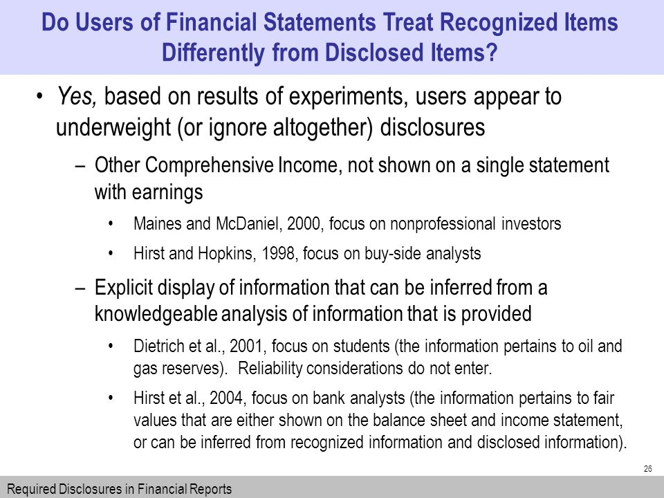 26 Yes, based on results of experiments, users appear to underweight (or ignore altogether) disclosures –Other Comprehensive Income, not shown on a single statement with earnings Maines and McDaniel, 2000, focus on nonprofessional investors Hirst and Hopkins, 1998, focus on buy-side analysts –Explicit display of information that can be inferred from a knowledgeable analysis of information that is provided Dietrich et al., 2001, focus on students (the information pertains to oil and gas reserves).