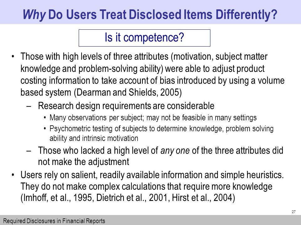 27 Those with high levels of three attributes (motivation, subject matter knowledge and problem-solving ability) were able to adjust product costing information to take account of bias introduced by using a volume based system (Dearman and Shields, 2005) –Research design requirements are considerable Many observations per subject; may not be feasible in many settings Psychometric testing of subjects to determine knowledge, problem solving ability and intrinsic motivation –Those who lacked a high level of any one of the three attributes did not make the adjustment Users rely on salient, readily available information and simple heuristics.