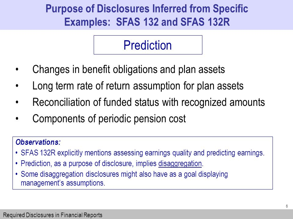 6 Changes in benefit obligations and plan assets Long term rate of return assumption for plan assets Reconciliation of funded status with recognized amounts Components of periodic pension cost Purpose of Disclosures Inferred from Specific Examples: SFAS 132 and SFAS 132R Required Disclosures in Financial Reports Prediction Observations: SFAS 132R explicitly mentions assessing earnings quality and predicting earnings.