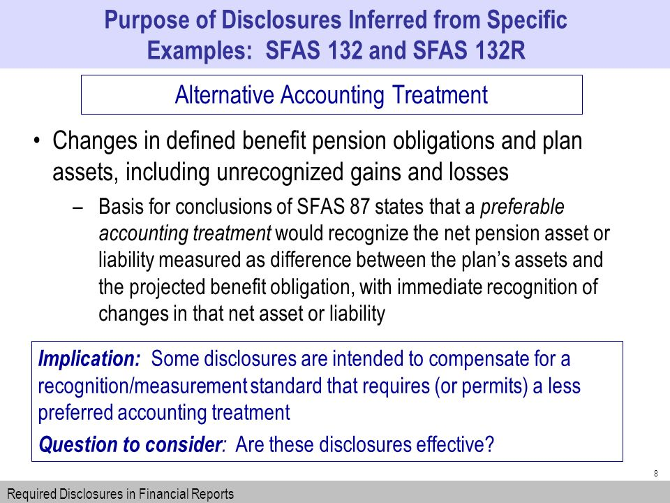 8 Changes in defined benefit pension obligations and plan assets, including unrecognized gains and losses –Basis for conclusions of SFAS 87 states that a preferable accounting treatment would recognize the net pension asset or liability measured as difference between the plans assets and the projected benefit obligation, with immediate recognition of changes in that net asset or liability Purpose of Disclosures Inferred from Specific Examples: SFAS 132 and SFAS 132R Required Disclosures in Financial Reports Alternative Accounting Treatment Implication: Some disclosures are intended to compensate for a recognition/measurement standard that requires (or permits) a less preferred accounting treatment Question to consider : Are these disclosures effective