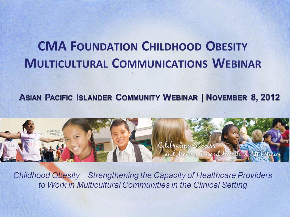 CMA F OUNDATION C HILDHOOD O BESITY M ULTICULTURAL C OMMUNICATIONS W EBINAR Childhood Obesity – Strengthening the Capacity of Healthcare Providers to