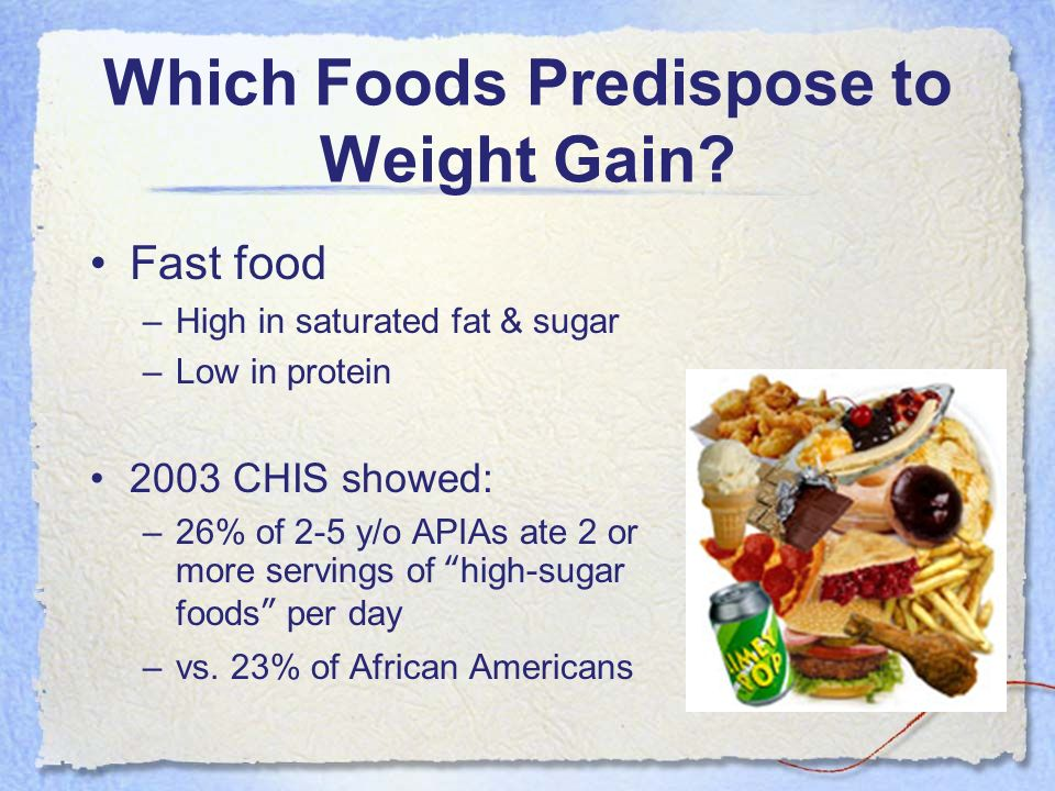 Which Foods Predispose to Weight Gain? Fast food –High in saturated fat & sugar –Low in protein 2003 CHIS showed: –26% of 2-5 y/o APIAs ate 2 or more