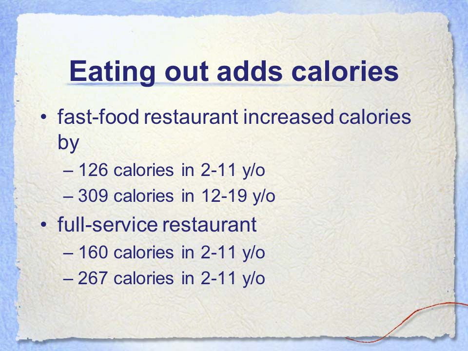 Eating out adds calories fast-food restaurant increased calories by –126 calories in 2-11 y/o –309 calories in 12-19 y/o full-service restaurant –160