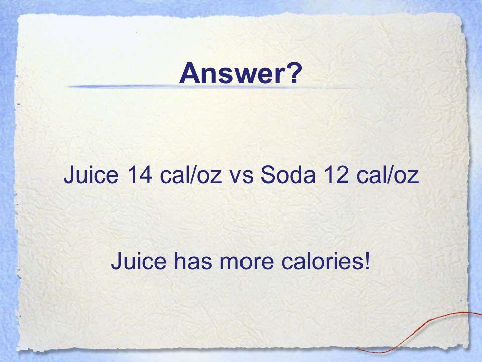 Answer? Juice 14 cal/oz vs Soda 12 cal/oz Juice has more calories!