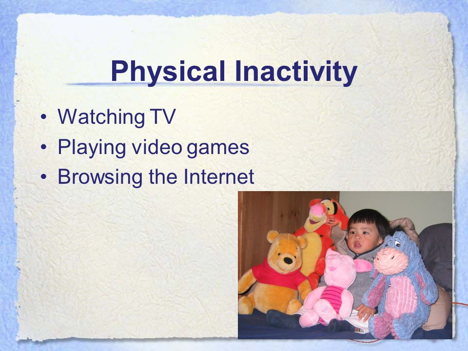 Physical Inactivity Watching TV Playing video games Browsing the Internet