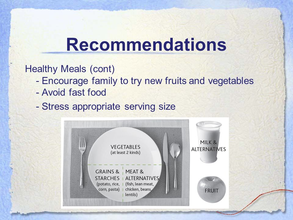 Healthy Meals (cont) - Encourage family to try new fruits and vegetables - Avoid fast food - Stress appropriate serving size
