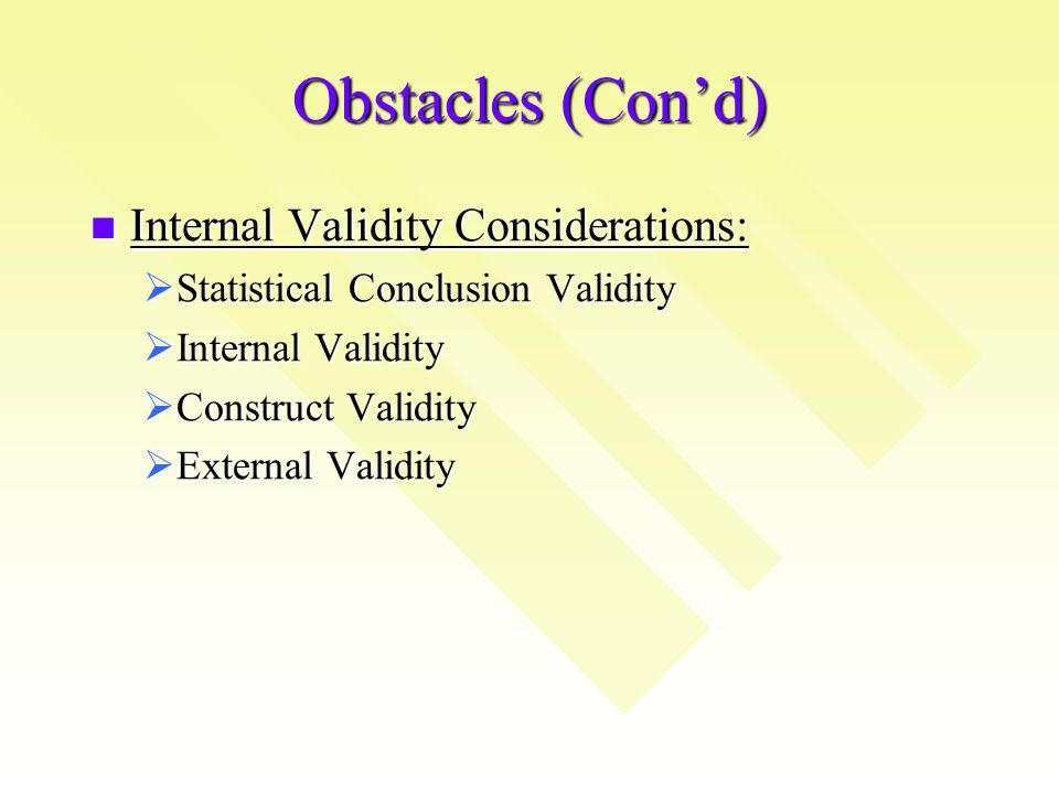 Obstacles (Cond) Internal Validity Considerations: Internal Validity Considerations: Statistical Conclusion Validity Statistical Conclusion Validity Internal Validity Internal Validity Construct Validity Construct Validity External Validity External Validity