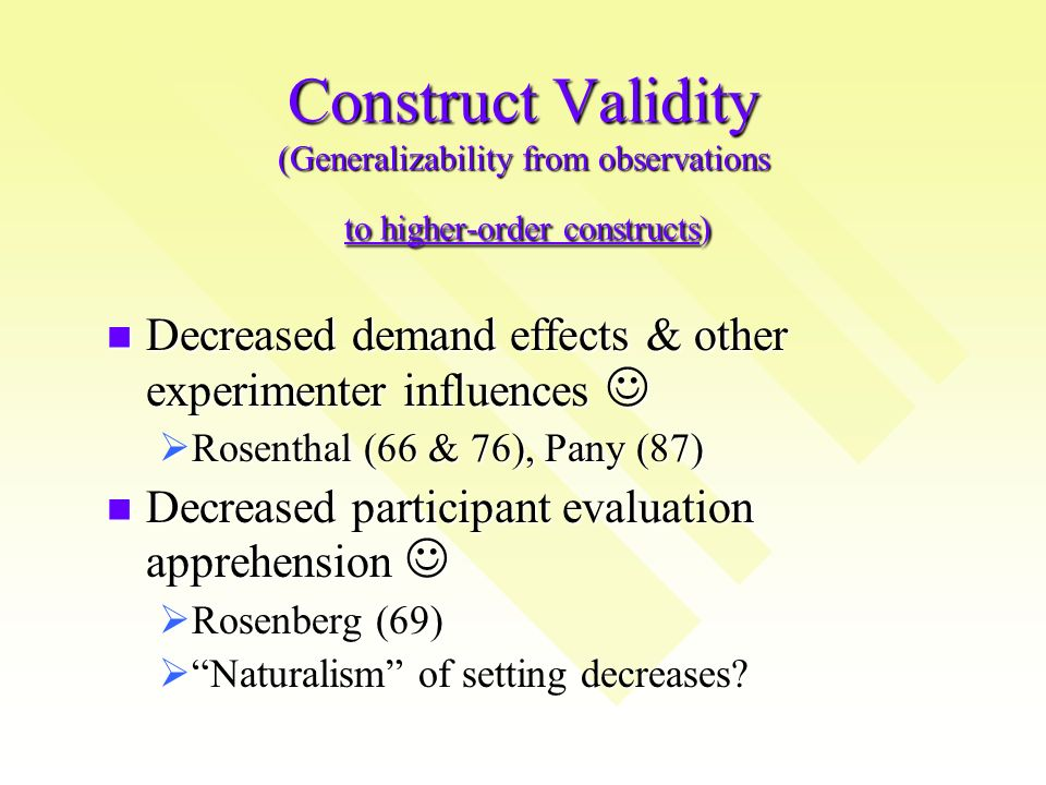 Construct Validity (Generalizability from observations to higher-order constructs) Decreased demand effects & other experimenter influences Decreased demand effects & other experimenter influences Rosenthal (66 & 76), Pany (87) Rosenthal (66 & 76), Pany (87) Decreased participant evaluation apprehension Decreased participant evaluation apprehension Rosenberg (69) Rosenberg (69) Naturalism of setting decreases.