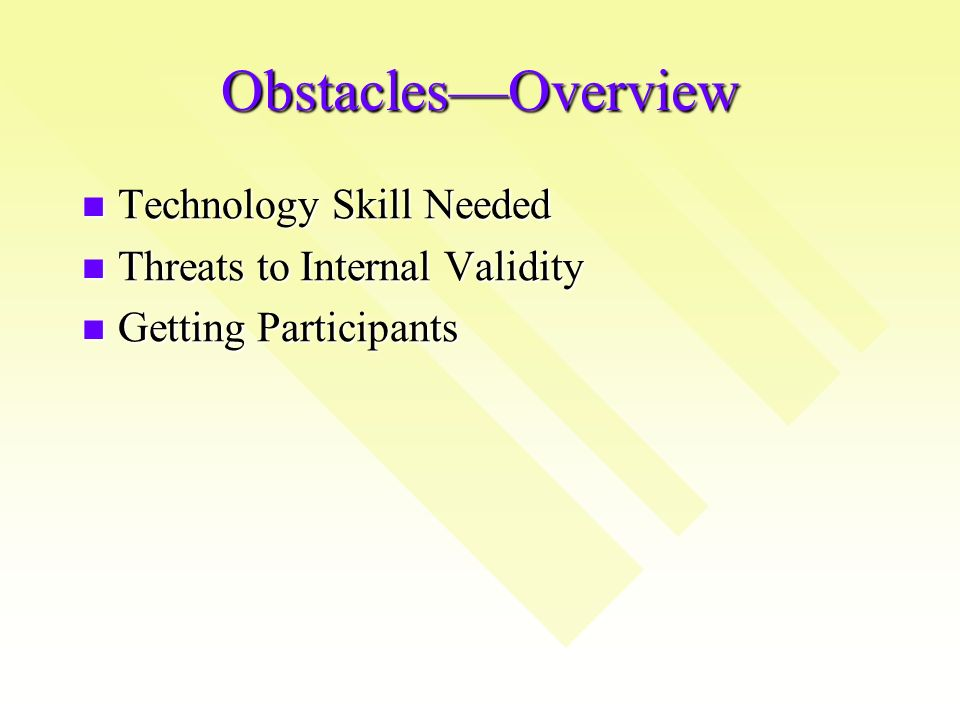 ObstaclesOverview Technology Skill Needed Technology Skill Needed Threats to Internal Validity Threats to Internal Validity Getting Participants Getting Participants