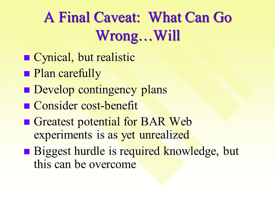 A Final Caveat: What Can Go Wrong…Will Cynical, but realistic Cynical, but realistic Plan carefully Plan carefully Develop contingency plans Develop contingency plans Consider cost-benefit Consider cost-benefit Greatest potential for BAR Web experiments is as yet unrealized Greatest potential for BAR Web experiments is as yet unrealized Biggest hurdle is required knowledge, but this can be overcome Biggest hurdle is required knowledge, but this can be overcome