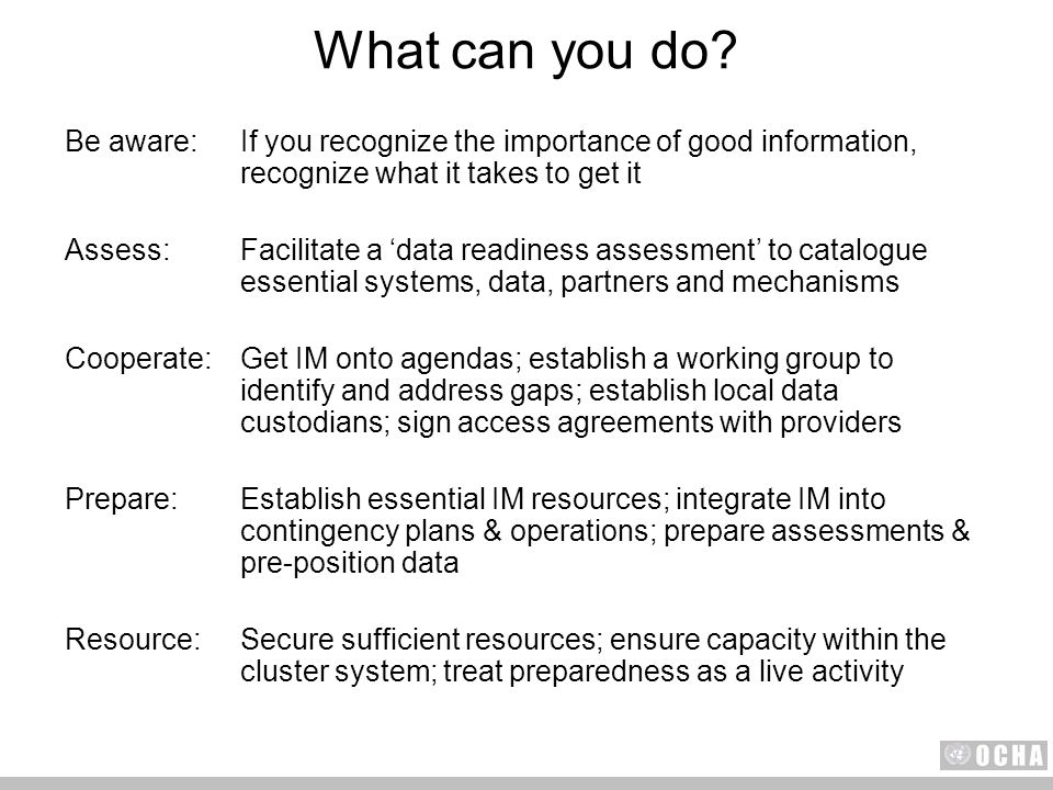 Be aware:If you recognize the importance of good information, recognize what it takes to get it Assess:Facilitate a data readiness assessment to catalogue essential systems, data, partners and mechanisms Cooperate:Get IM onto agendas; establish a working group to identify and address gaps; establish local data custodians; sign access agreements with providers Prepare:Establish essential IM resources; integrate IM into contingency plans & operations; prepare assessments & pre-position data Resource:Secure sufficient resources; ensure capacity within the cluster system; treat preparedness as a live activity What can you do?
