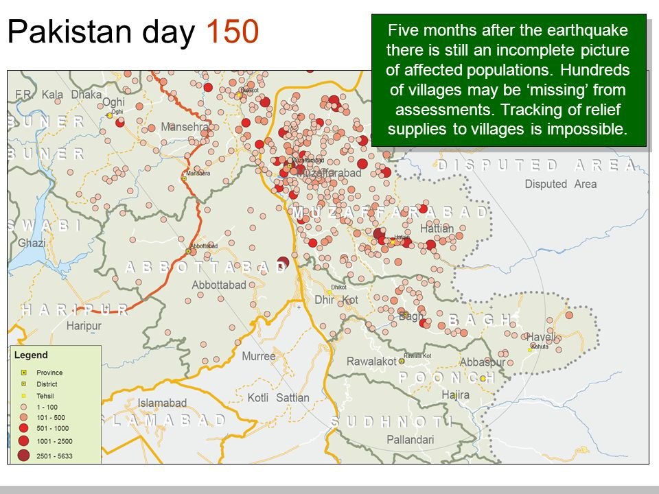 Pakistan day 150 Five months after the earthquake there is still an incomplete picture of affected populations.