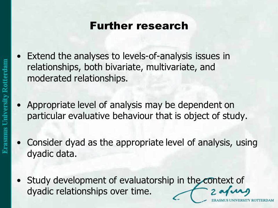Further research Extend the analyses to levels-of-analysis issues in relationships, both bivariate, multivariate, and moderated relationships.