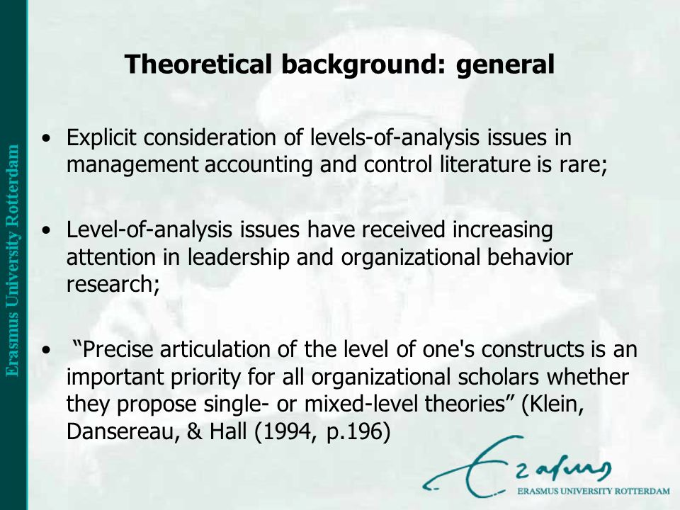 Theoretical background: general Explicit consideration of levels-of-analysis issues in management accounting and control literature is rare; Level-of-analysis issues have received increasing attention in leadership and organizational behavior research; Precise articulation of the level of one s constructs is an important priority for all organizational scholars whether they propose single- or mixed-level theories (Klein, Dansereau, & Hall (1994, p.196)