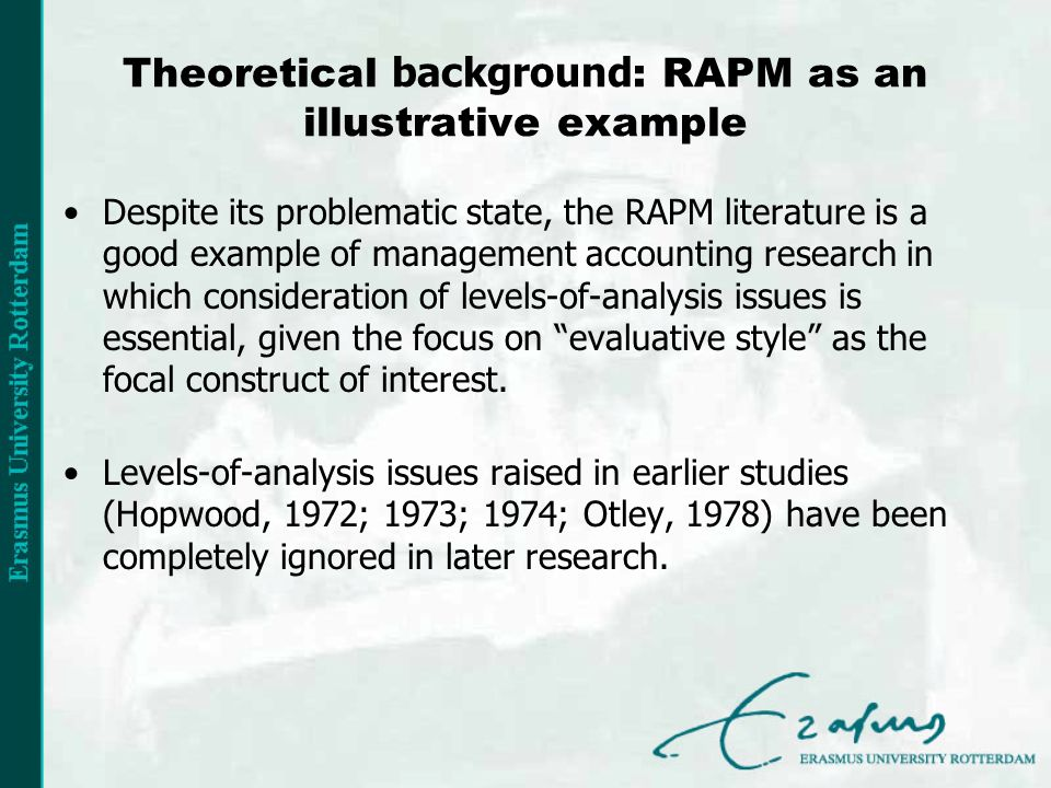 Theoretical background : RAPM as an illustrative example Despite its problematic state, the RAPM literature is a good example of management accounting research in which consideration of levels-of-analysis issues is essential, given the focus on evaluative style as the focal construct of interest.