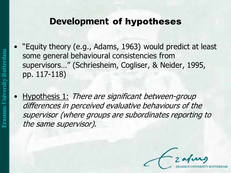 Development of hypotheses Equity theory (e.g., Adams, 1963) would predict at least some general behavioural consistencies from supervisors… (Schriesheim, Cogliser, & Neider, 1995, pp.