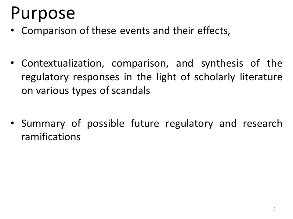 Purpose Comparison of these events and their effects, Contextualization, comparison, and synthesis of the regulatory responses in the light of scholarly literature on various types of scandals Summary of possible future regulatory and research ramifications 3