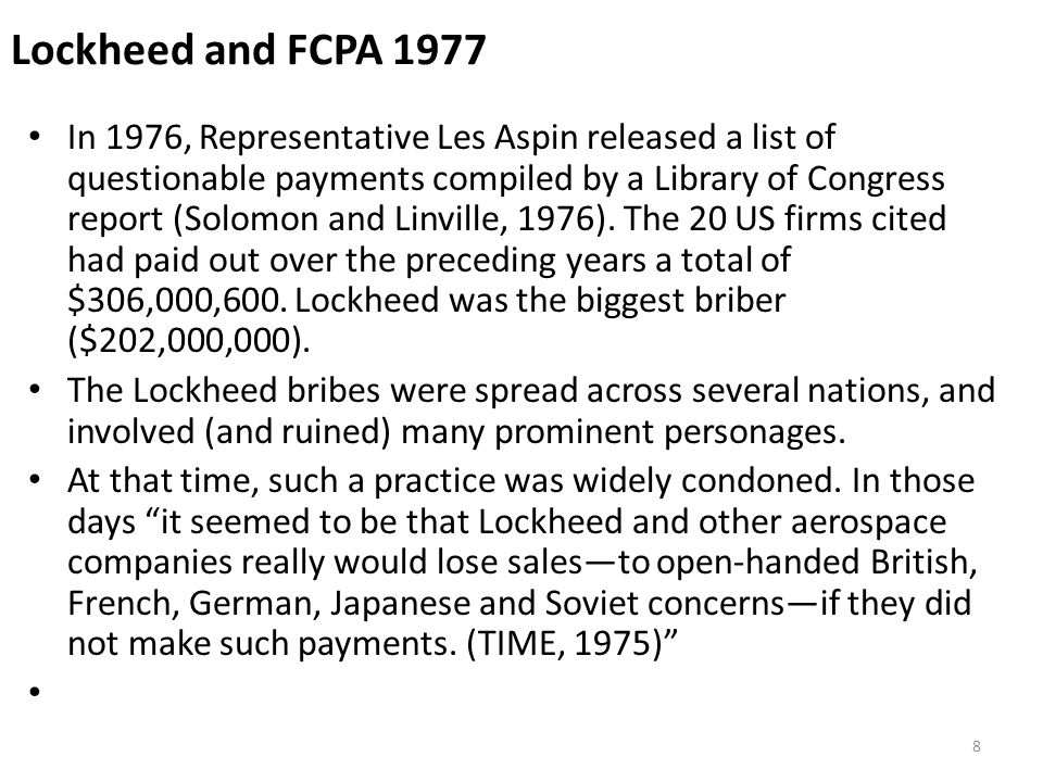 Lockheed and FCPA 1977 The result of the Lockheed and similar scandals was a flurry of SEC and Congressional investigations, culminating in FCPA 1977.