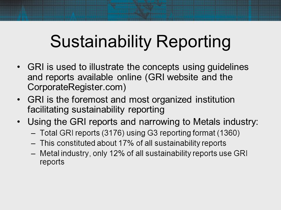 Sustainability Reporting GRI is used to illustrate the concepts using guidelines and reports available online (GRI website and the CorporateRegister.com) GRI is the foremost and most organized institution facilitating sustainability reporting Using the GRI reports and narrowing to Metals industry: –Total GRI reports (3176) using G3 reporting format (1360) –This constituted about 17% of all sustainability reports –Metal industry, only 12% of all sustainability reports use GRI reports
