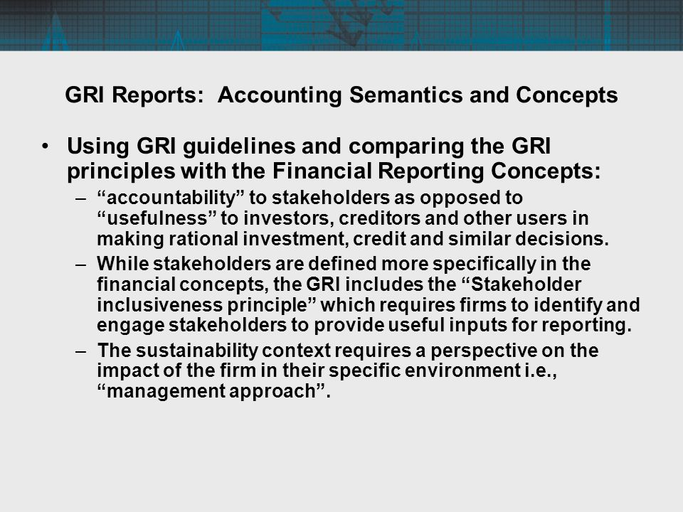 GRI Reports: Accounting Semantics and Concepts Using GRI guidelines and comparing the GRI principles with the Financial Reporting Concepts: –accountability to stakeholders as opposed to usefulness to investors, creditors and other users in making rational investment, credit and similar decisions.