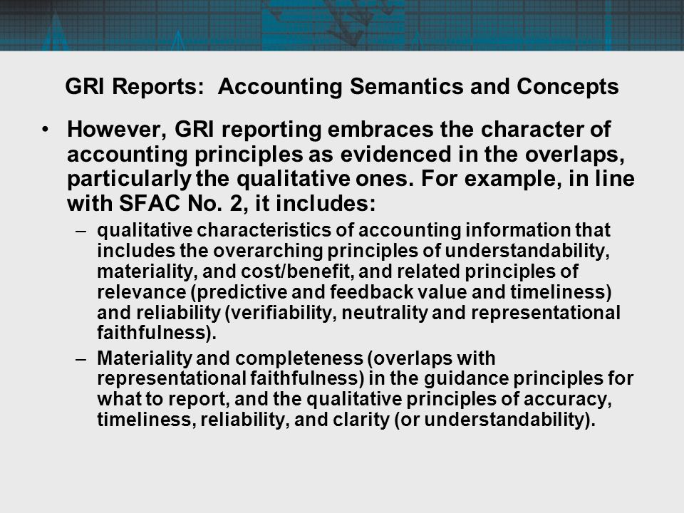 GRI Reports: Accounting Semantics and Concepts However, GRI reporting embraces the character of accounting principles as evidenced in the overlaps, particularly the qualitative ones.