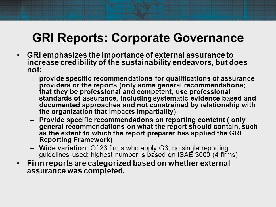 GRI Reports: Corporate Governance GRI emphasizes the importance of external assurance to increase credibility of the sustainability endeavors, but does not: –provide specific recommendations for qualifications of assurance providers or the reports (only some general recommendations; that they be professional and competent, use professional standards of assurance, including systematic evidence based and documented approaches and not constrained by relationship with the organization that impacts impartiality) –Provide specific recommendations on reporting contetnt ( only general recommendations on what the report should contain, such as the extent to which the report preparer has applied the GRI Reporting Framework) –Wide variation: Of 23 firms who apply G3, no single reporting guidelines used; highest number is based on ISAE 3000 (4 firms) Firm reports are categorized based on whether external assurance was completed.