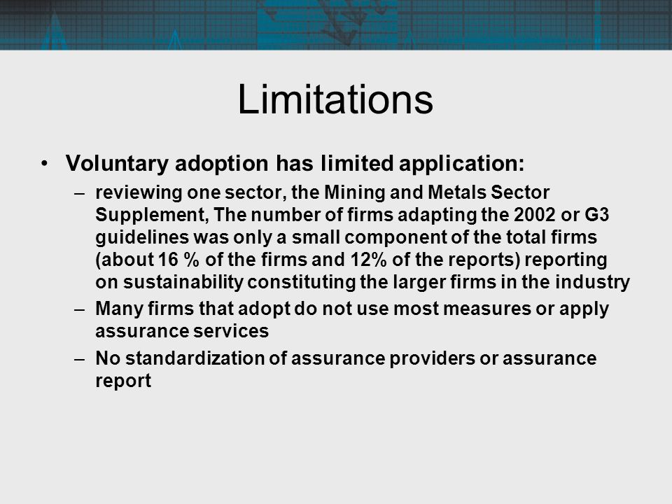 Limitations Voluntary adoption has limited application: –reviewing one sector, the Mining and Metals Sector Supplement, The number of firms adapting the 2002 or G3 guidelines was only a small component of the total firms (about 16 % of the firms and 12% of the reports) reporting on sustainability constituting the larger firms in the industry –Many firms that adopt do not use most measures or apply assurance services –No standardization of assurance providers or assurance report