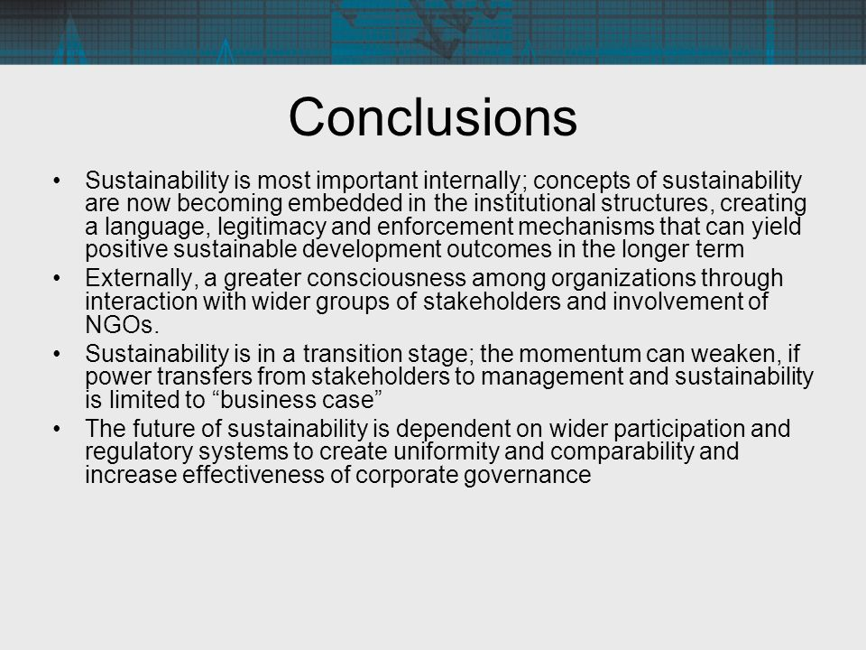 Conclusions Sustainability is most important internally; concepts of sustainability are now becoming embedded in the institutional structures, creating a language, legitimacy and enforcement mechanisms that can yield positive sustainable development outcomes in the longer term Externally, a greater consciousness among organizations through interaction with wider groups of stakeholders and involvement of NGOs.